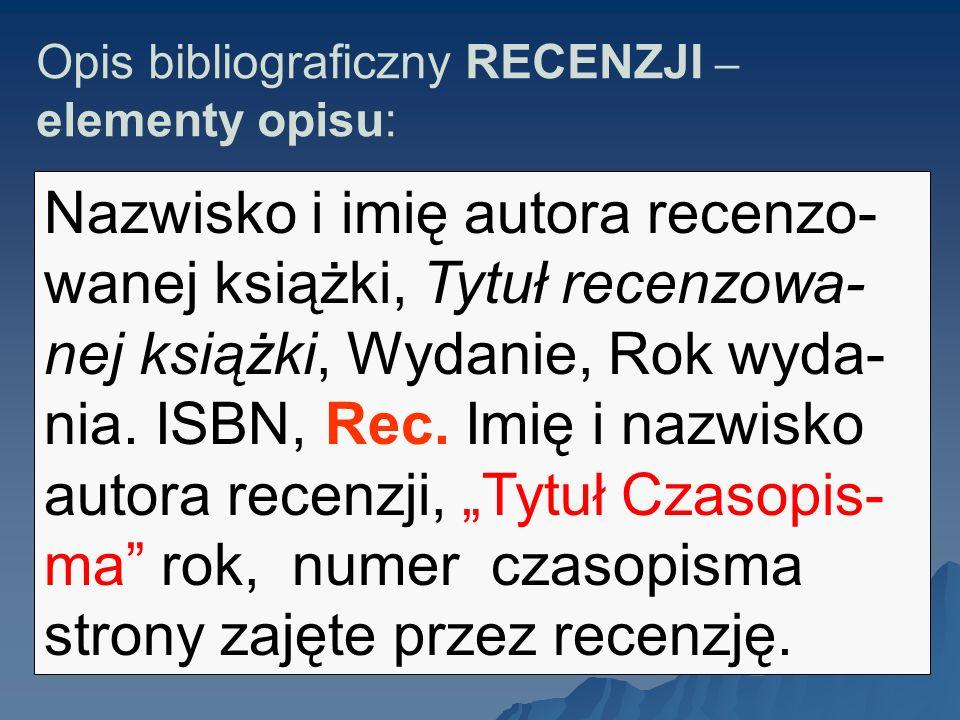 Opis bibliograficzny RECENZJI – elementy opisu: Nazwisko i imię autora recenzo- wanej książki, Tytuł recenzowa- nej książki, Wydanie, Rok wyda- nia. I