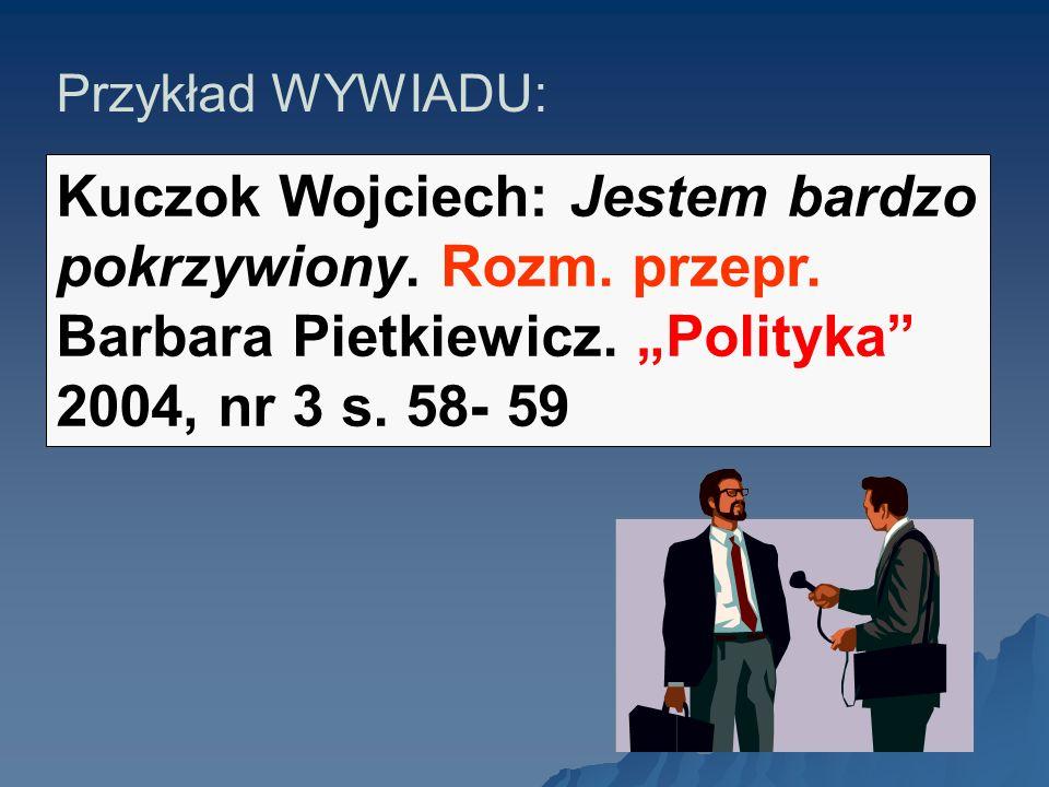 Przykład WYWIADU: Kuczok Wojciech: Jestem bardzo pokrzywiony. Rozm. przepr. Barbara Pietkiewicz. Polityka 2004, nr 3 s. 58- 59.