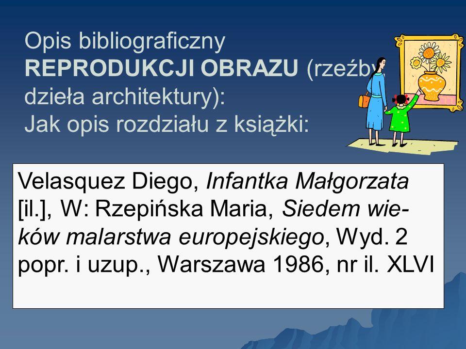 Opis bibliograficzny REPRODUKCJI OBRAZU (rzeźby, dzieła architektury): Jak opis rozdziału z książki: Velasquez Diego, Infantka Małgorzata [il.], W: Rz