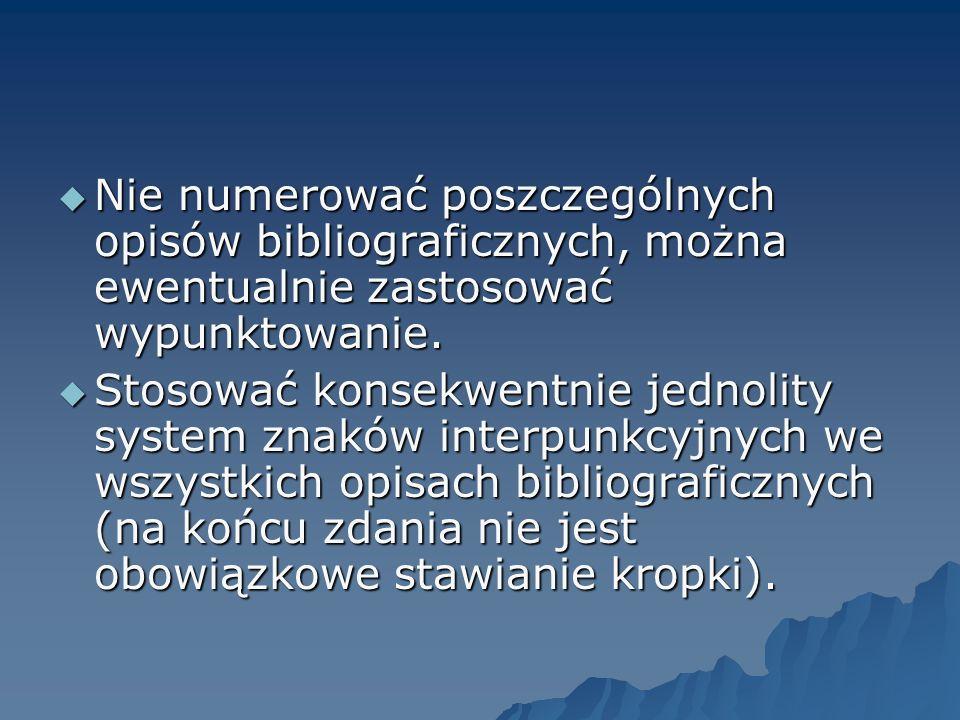 Nie numerować poszczególnych opisów bibliograficznych, można ewentualnie zastosować wypunktowanie. Nie numerować poszczególnych opisów bibliograficzny