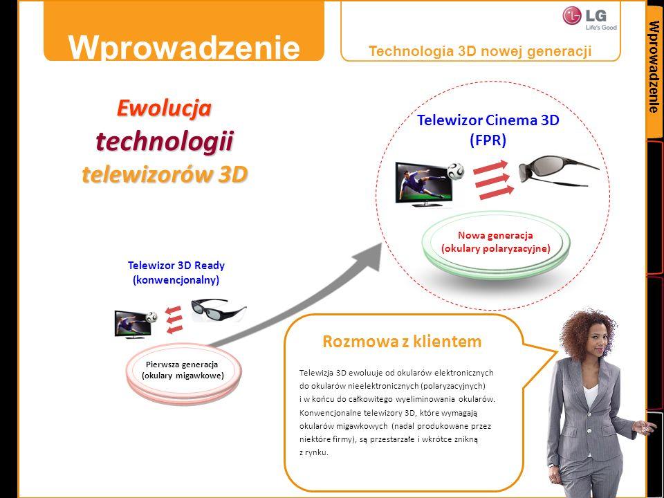 Dodatek Porównanie technologii FPR LG Cinema 3D i SG (konwencjonalnej) Kategoria (według ważności) FPR (CINEMA 3D) Porównanie SG (szacunkowo) MigotanieBrak Częste Częstotliwość odświeżania obrazu 3D (rozmycie)100, 200 lub 400 Hz Tylko 50/60 Hz Cross - talk ( mdłości, zawroty głowy)1% 1~3% Rozdzielczość 3DFHDFHD Jasność Jasność 2D400 nitów400 nitów Jasność 3D150 nitów 80 nitów Kąt widzenia Pionowy26˚ Free Poziomy178˚ 80˚ (C/T* 7% lub mniej) PozycjaDowolna Stały kąt głowy Okulary 3D BaterieNieużywane Używane, maks.