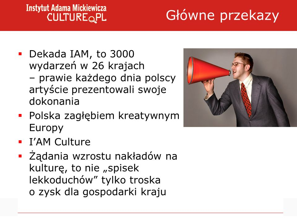 Główne przekazy Dekada IAM, to 3000 wydarzeń w 26 krajach – prawie każdego dnia polscy artyście prezentowali swoje dokonania Polska zagłębiem kreatywnym Europy IAM Culture Żądania wzrostu nakładów na kulturę, to nie spisek lekkoduchów tylko troska o zysk dla gospodarki kraju