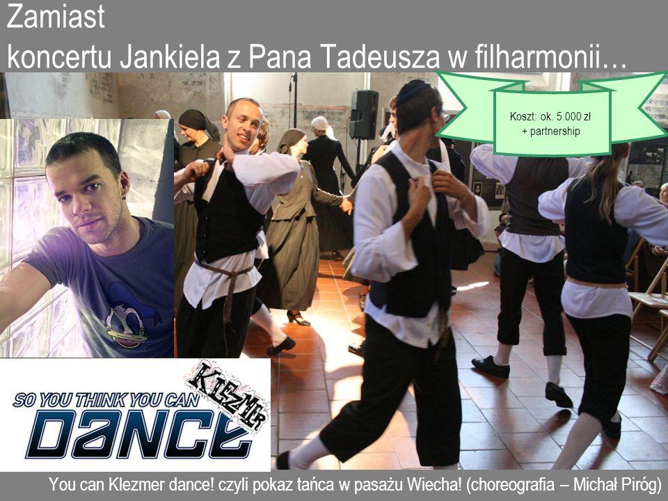 Zamiast koncertu Jankiela z Pana Tadeusza w filharmonii… You can Klezmer dance! czyli pokaz tańca w pasażu Wiecha! (choreografia – Michał Piróg) Koszt
