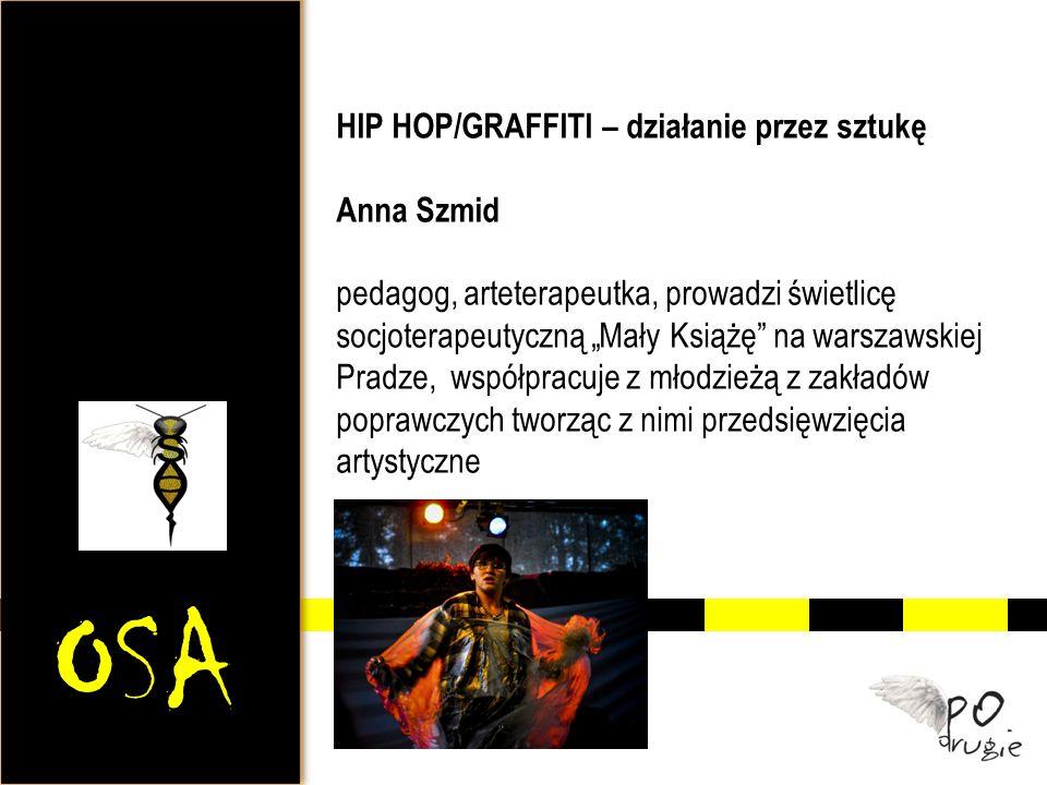 OSA HIP HOP/GRAFFITI – działanie przez sztukę Anna Szmid pedagog, arteterapeutka, prowadzi świetlicę socjoterapeutyczną Mały Książę na warszawskiej Pr