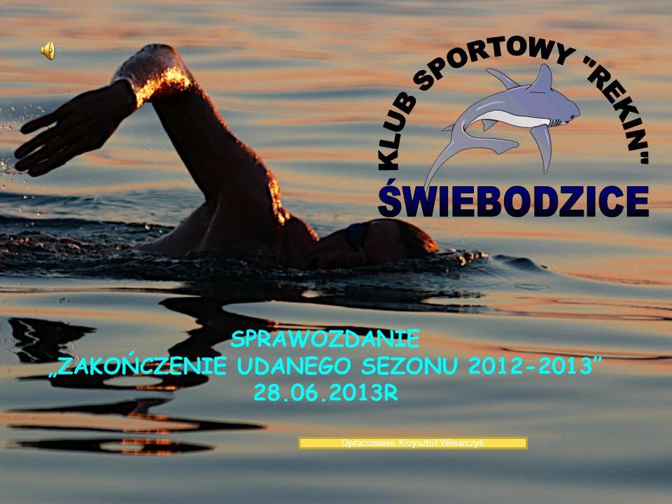 SPRAWOZDANIE ZAKOŃCZENIE UDANEGO SEZONU 2012-2013 28.06.2013R Opracowanie Krzysztof Winiarczyk