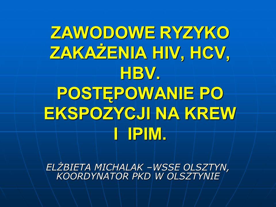ZAWODOWE RYZYKO ZAKAŻENIA HIV, HCV, HBV. POSTĘPOWANIE PO EKSPOZYCJI NA KREW I IPIM. ELŻBIETA MICHALAK –WSSE OLSZTYN, KOORDYNATOR PKD W OLSZTYNIE