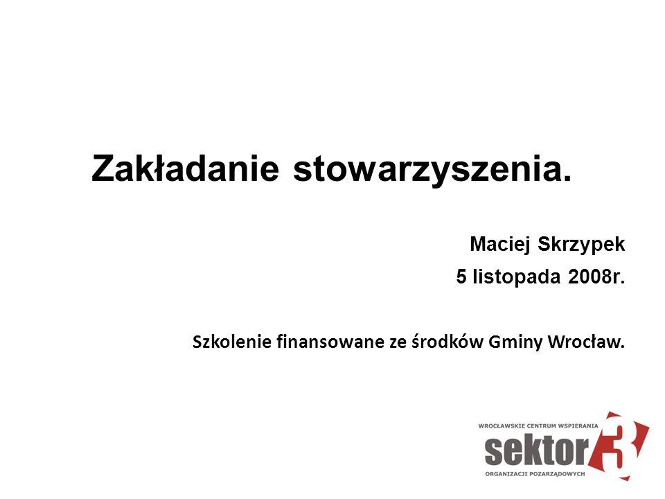 Zakładanie stowarzyszenia. Maciej Skrzypek 5 listopada 2008r. Szkolenie finansowane ze środków Gminy Wrocław.