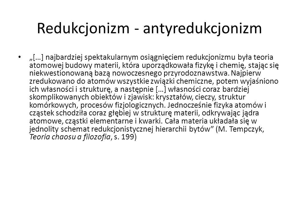 Redukcjonizm - antyredukcjonizm […] najbardziej spektakularnym osiągnięciem redukcjonizmu była teoria atomowej budowy materii, która uporządkowała fiz