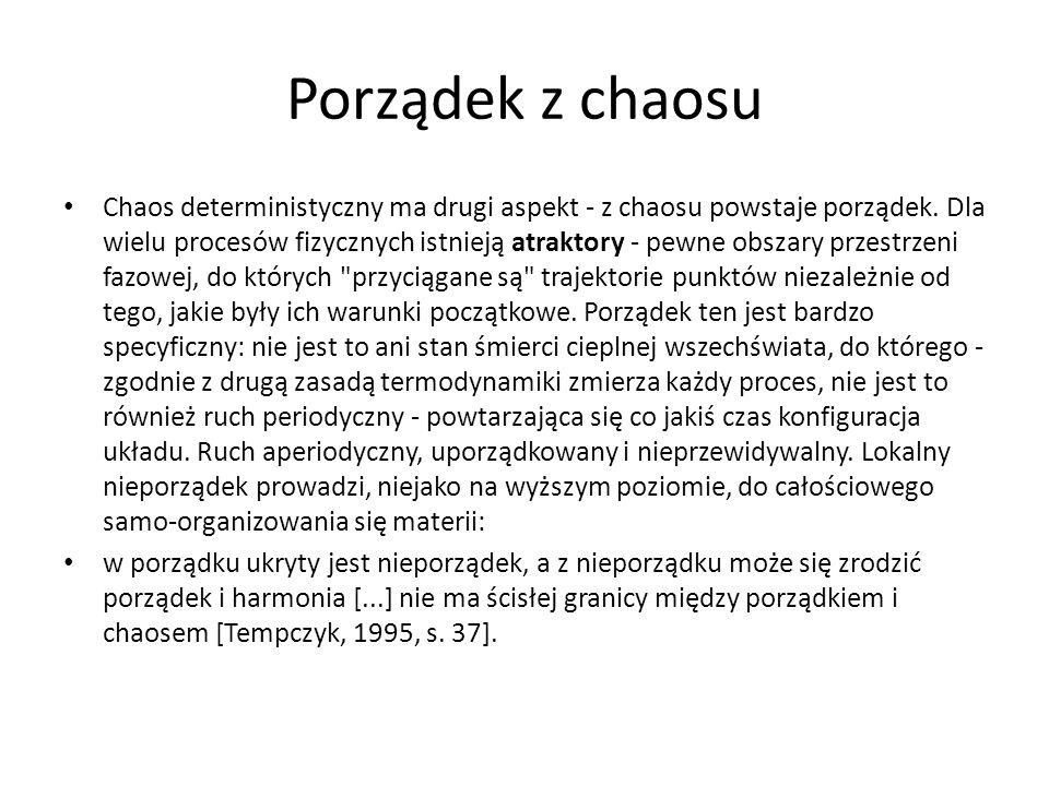 Porządek z chaosu Chaos deterministyczny ma drugi aspekt - z chaosu powstaje porządek. Dla wielu procesów fizycznych istnieją atraktory - pewne obszar