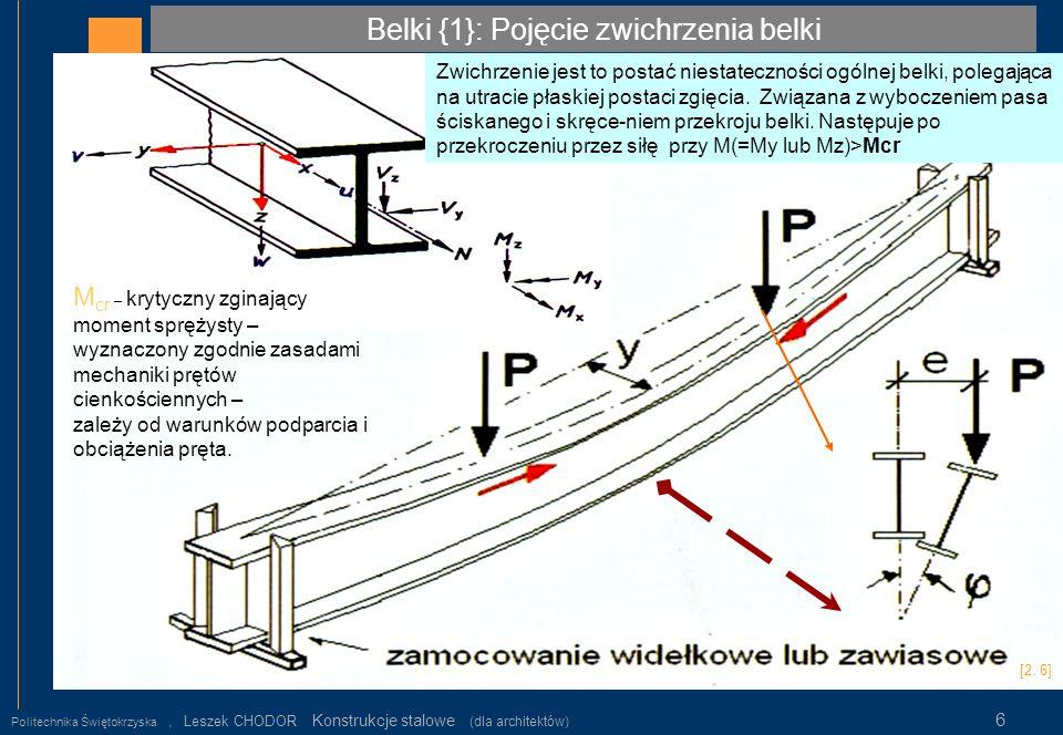 Belki {2} Klasy przekrojów prętów stalowych Politechnika Świętokrzyska, Leszek CHODOR Konstrukcje stalowe (dla architektów) 7 W aspekcie wytrzymałościowym wyróżniamy klasy przekroju, którym odpowiadają nośności przekroju: Klasa 1 – nośność plastyczna Mpl (pełne uplastycznienie przekroju- przegub plastyczny), Klasa 2 - nośność plastyczna Mpl (pełne uplastycznienie przekroju- przegub plastyczny o ograniczonej zdolności do obrotu z powodu niestateczności ścianek), Klasa 3 - nośność sprężysta lub sprężysto-plastyczna Mel (nośność ograniczona początkiem uplastycznienia strefy ściskanej – nie osiąga nośności plastycznej) Klasa 4 – nośność nadkrytyczna, efektywna lub wyboczeniowa Meff (nośność z uwzględnieniem stateczności miejscowej ścianek Klasyfikację przekroju dokonuje się na podstawie proporcji geometrycznych przekrojów poprzecznych (półek i środników) stalowych elementów zginanych i ściskanych.