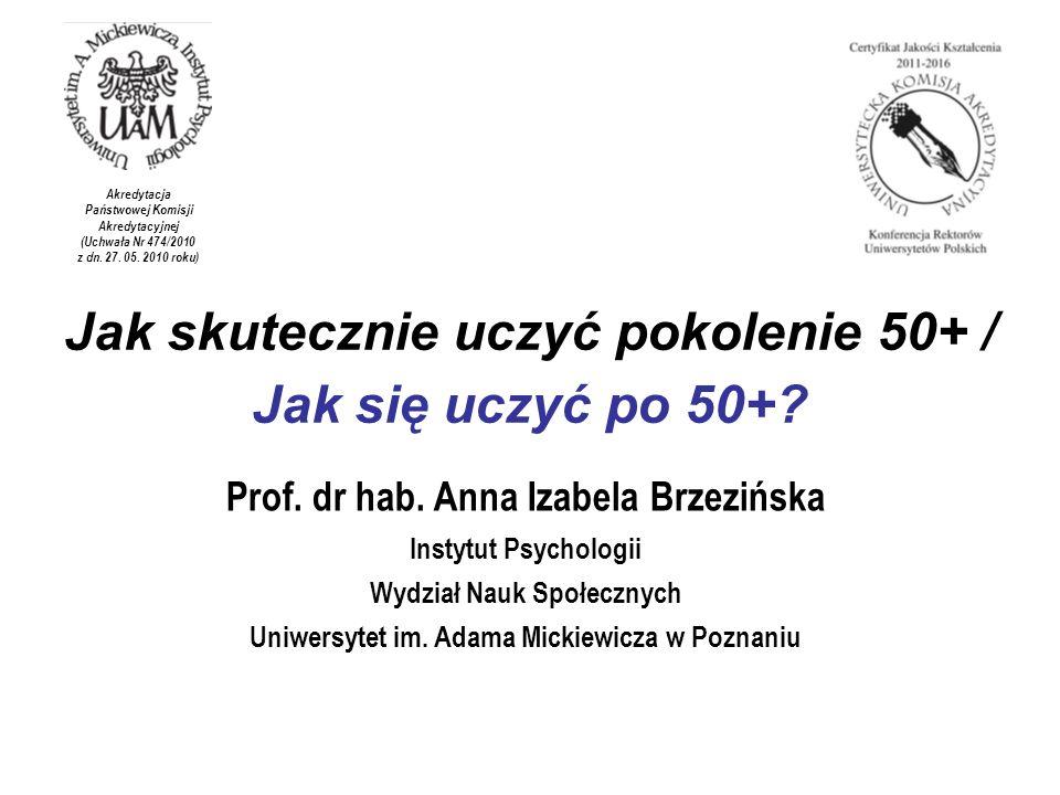 Jak skutecznie uczyć pokolenie 50+ / Jak się uczyć po 50+? Prof. dr hab. Anna Izabela Brzezińska Instytut Psychologii Wydział Nauk Społecznych Uniwers