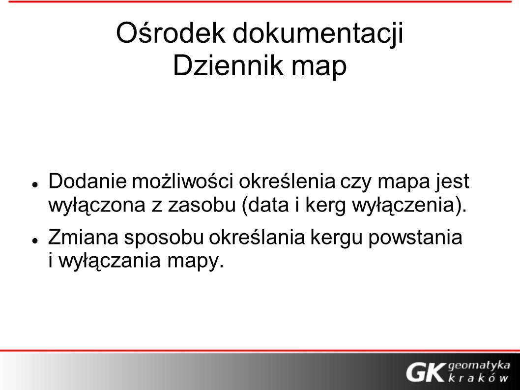 Ośrodek dokumentacji Dziennik map Dodanie możliwości określenia czy mapa jest wyłączona z zasobu (data i kerg wyłączenia). Zmiana sposobu określania k