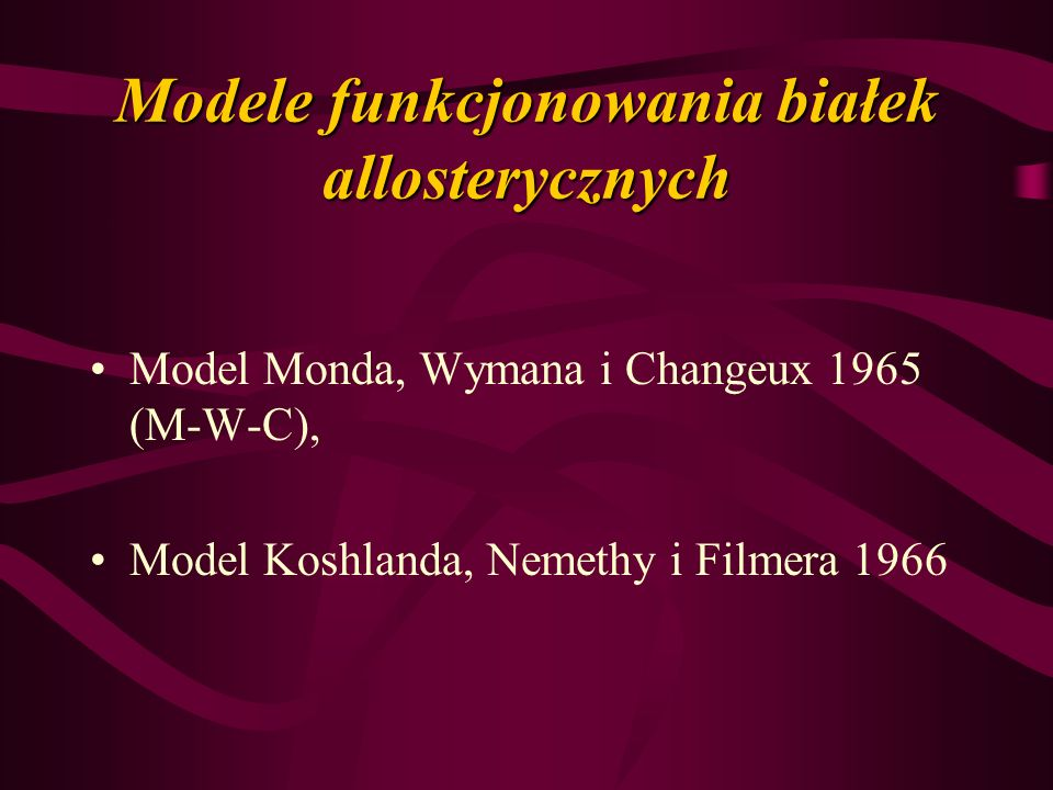 Modele funkcjonowania białek allosterycznych Model Monda, Wymana i Changeux 1965 (M-W-C), Model Koshlanda, Nemethy i Filmera 1966