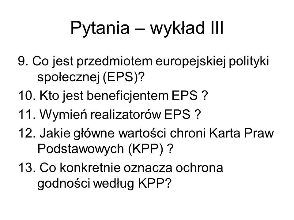 Pytania – wykład III 9. Co jest przedmiotem europejskiej polityki społecznej (EPS)? 10. Kto jest beneficjentem EPS ? 11. Wymień realizatorów EPS ? 12.
