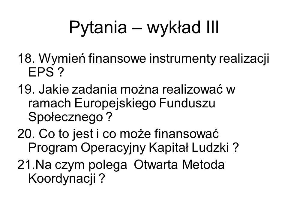 Pytania – wykład III 18. Wymień finansowe instrumenty realizacji EPS ? 19. Jakie zadania można realizować w ramach Europejskiego Funduszu Społecznego