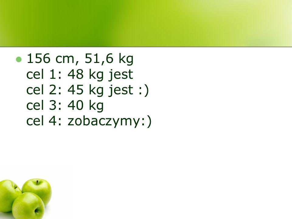156 cm, 51,6 kg cel 1: 48 kg jest cel 2: 45 kg jest :) cel 3: 40 kg cel 4: zobaczymy:)