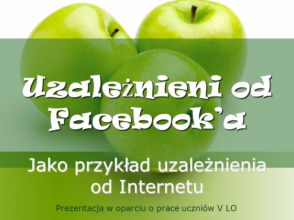 Uzale ż nieni od Facebooka Jako przykład uzależnienia od Internetu Prezentacja w oparciu o prace uczniów V LO