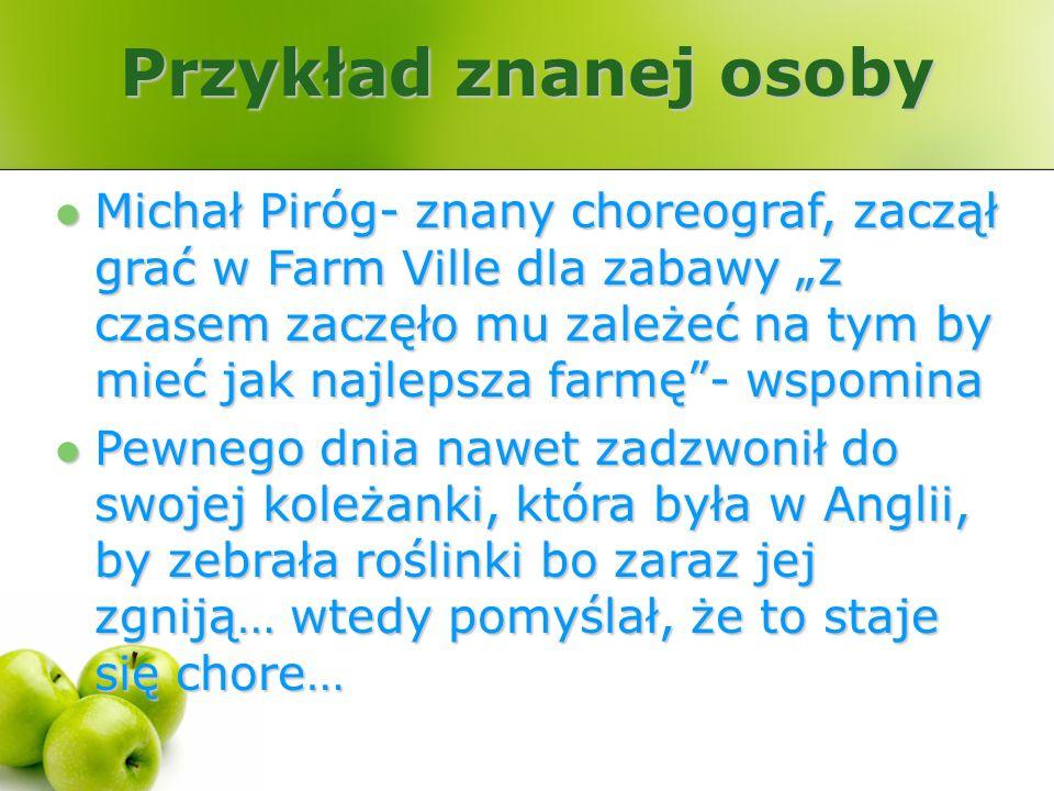 Przykład znanej osoby Michał Piróg- znany choreograf, zaczął grać w Farm Ville dla zabawy z czasem zaczęło mu zależeć na tym by mieć jak najlepsza far