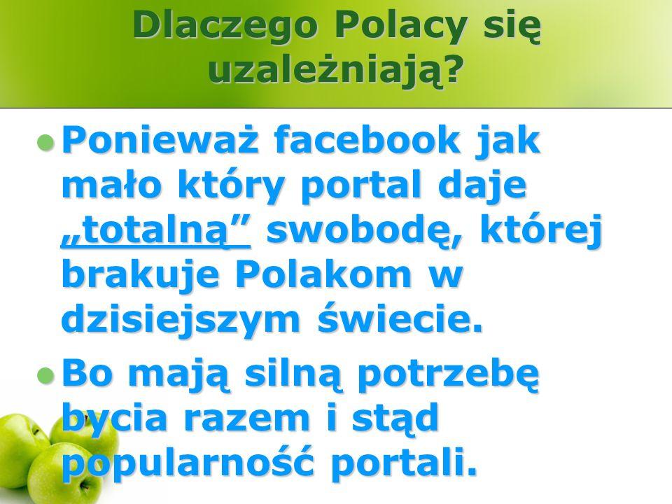 Dlaczego Polacy się uzależniają? Ponieważ facebook jak mało który portal daje totalną swobodę, której brakuje Polakom w dzisiejszym świecie. Ponieważ