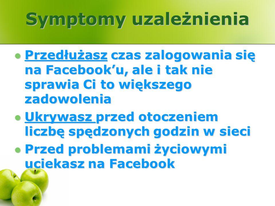 Symptomy uzależnienia Przedłużasz czas zalogowania się na Facebooku, ale i tak nie sprawia Ci to większego zadowolenia Przedłużasz czas zalogowania si