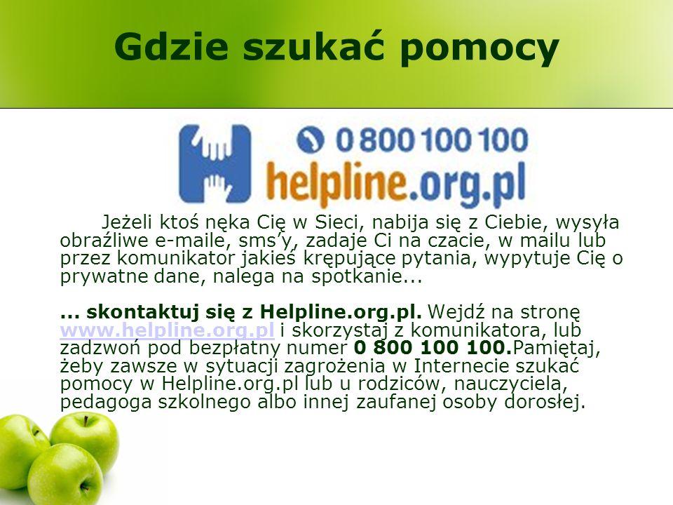 Gdzie szukać pomocy Jeżeli ktoś nęka Cię w Sieci, nabija się z Ciebie, wysyła obraźliwe e-maile, smsy, zadaje Ci na czacie, w mailu lub przez komunika