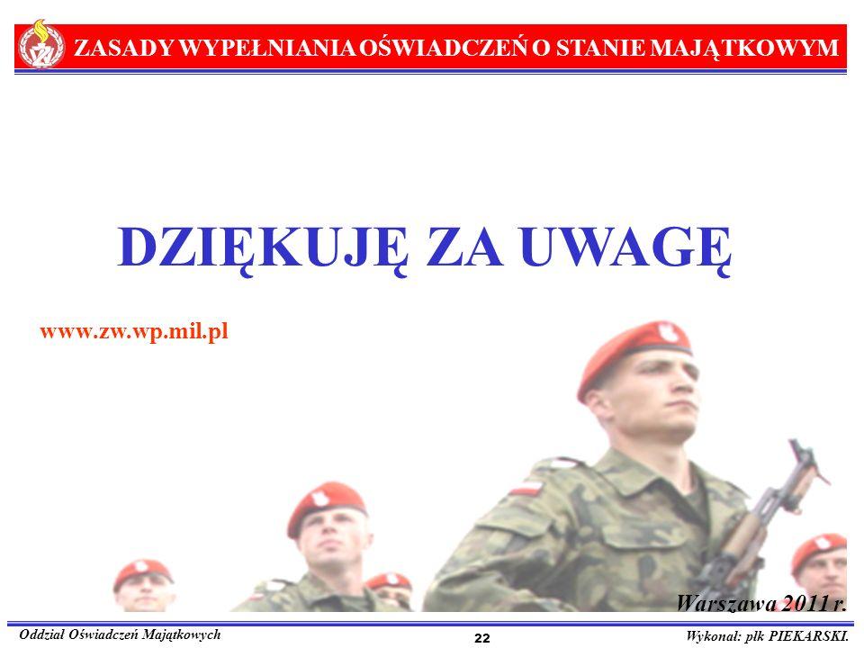 ZASADY WYPEŁNIANIA OŚWIADCZEŃ O STANIE MAJĄTKOWYM Oddział Oświadczeń Majątkowych Wykonał: płk PIEKARSKI. 22 DZIĘKUJĘ ZA UWAGĘ www.zw.wp.mil.pl Warszaw