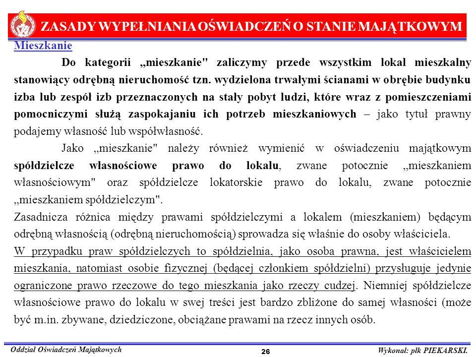 ZASADY WYPEŁNIANIA OŚWIADCZEŃ O STANIE MAJĄTKOWYM Oddział Oświadczeń Majątkowych Wykonał: płk PIEKARSKI. 26 Mieszkanie Do kategorii mieszkanie