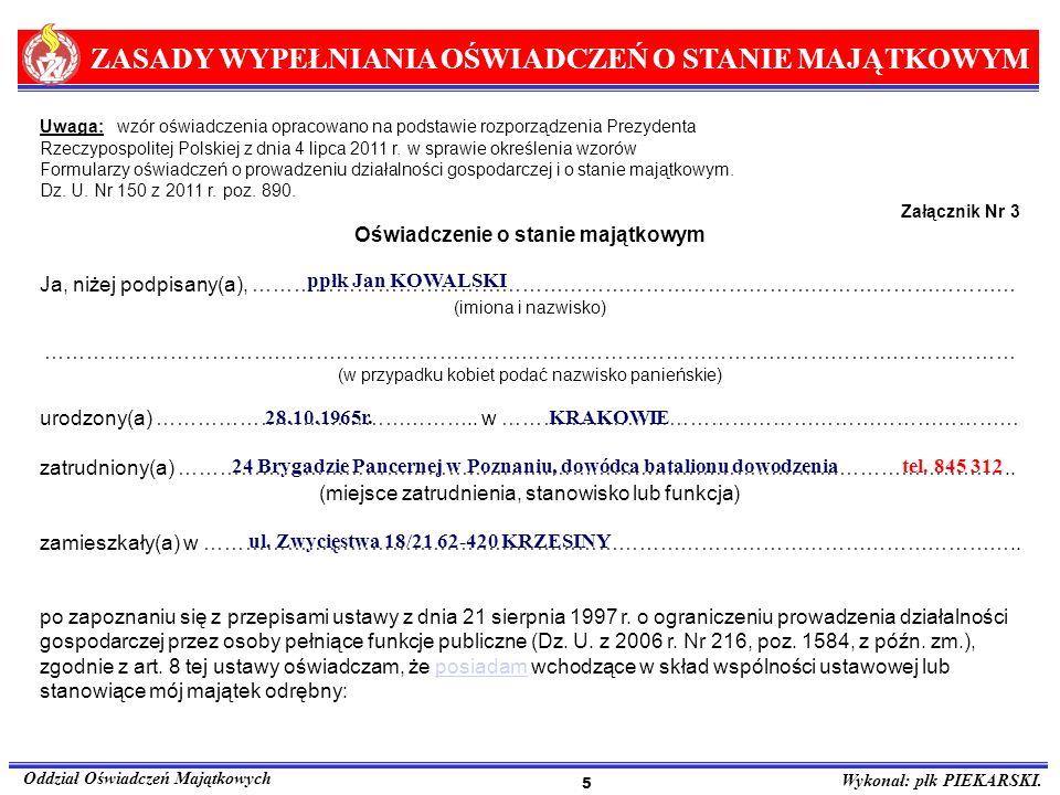 ZASADY WYPEŁNIANIA OŚWIADCZEŃ O STANIE MAJĄTKOWYM Oddział Oświadczeń Majątkowych Wykonał: płk PIEKARSKI. 5 Uwaga: wzór oświadczenia opracowano na pods