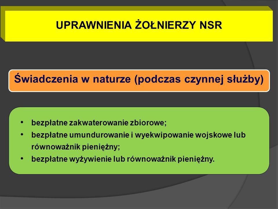 UPRAWNIENIA ŻOŁNIERZY NSR Świadczenia w naturze (podczas czynnej służby) bezpłatne zakwaterowanie zbiorowe; bezpłatne umundurowanie i wyekwipowanie wo