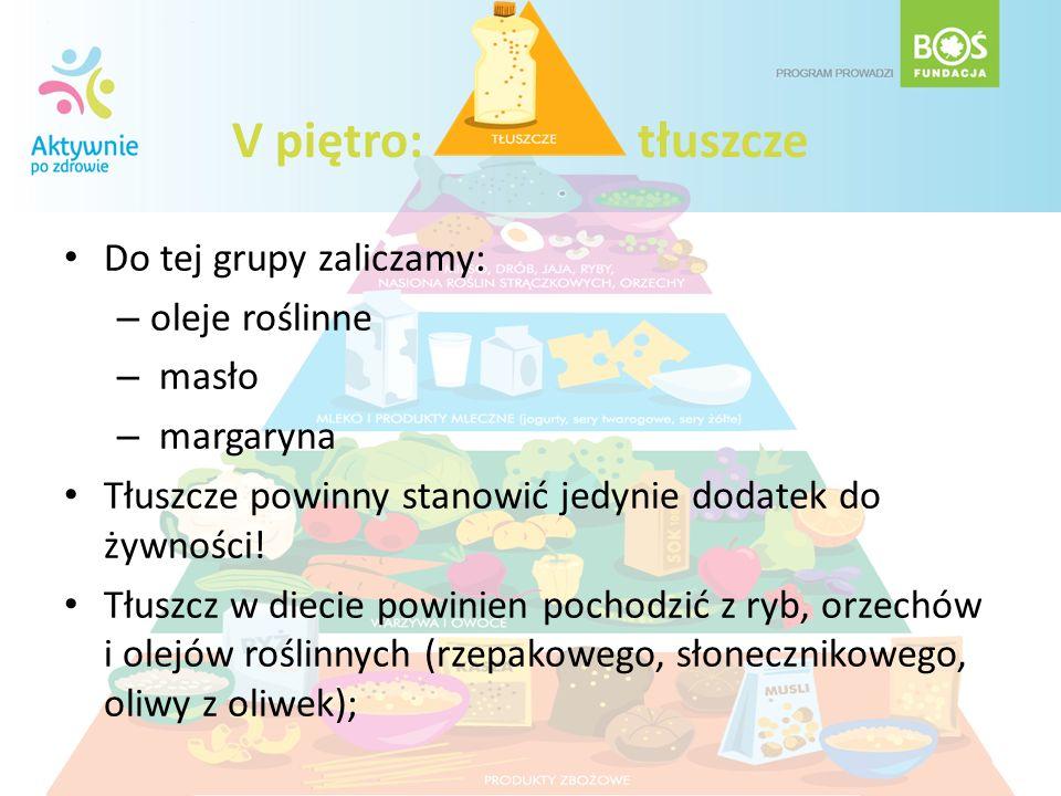 V piętro: tłuszcze Do tej grupy zaliczamy: – oleje roślinne – masło – margaryna Tłuszcze powinny stanowić jedynie dodatek do żywności! Tłuszcz w dieci