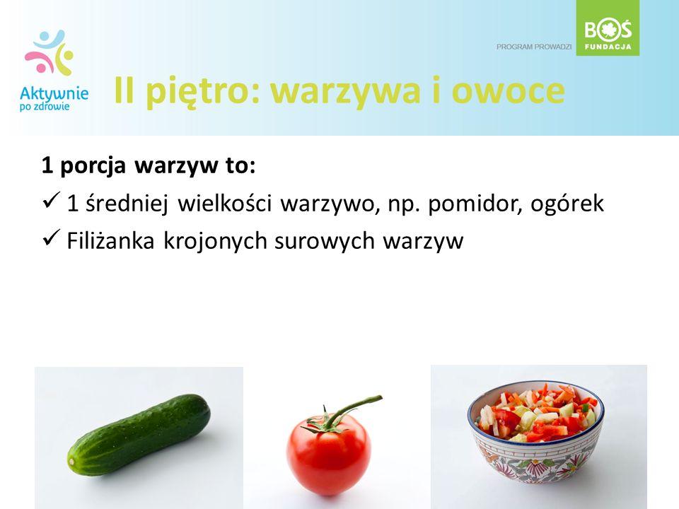 II piętro: warzywa i owoce 1 porcja warzyw to: 1 średniej wielkości warzywo, np. pomidor, ogórek Filiżanka krojonych surowych warzyw