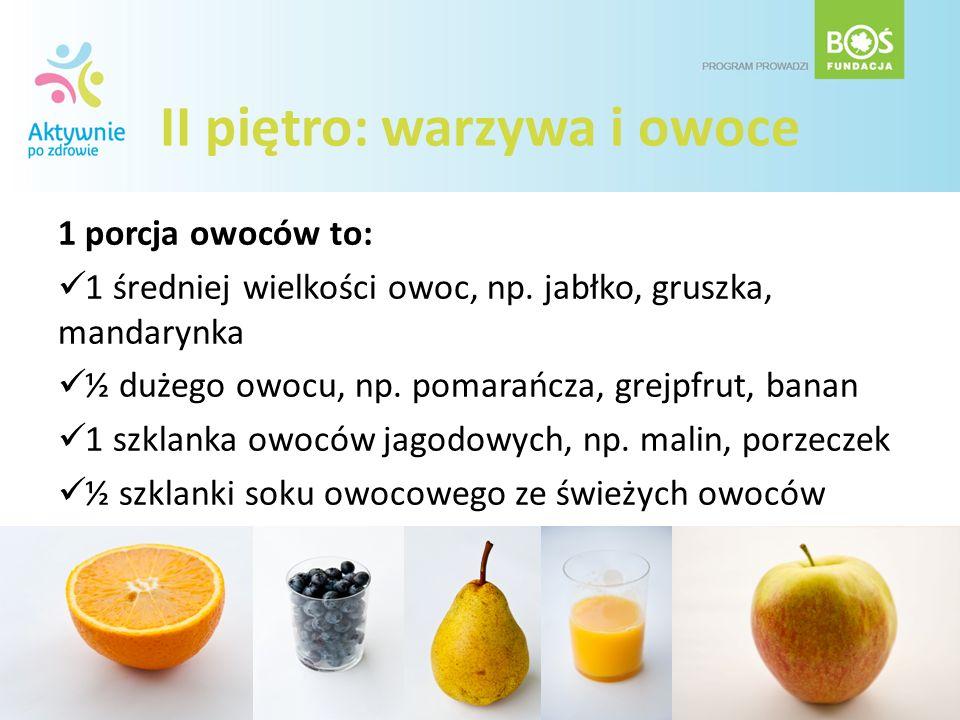 II piętro: warzywa i owoce 1 porcja owoców to: 1 średniej wielkości owoc, np. jabłko, gruszka, mandarynka ½ dużego owocu, np. pomarańcza, grejpfrut, b