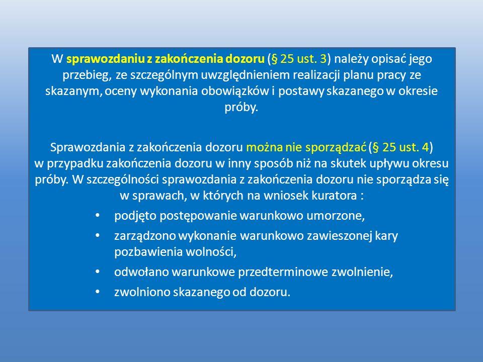 W sprawozdaniu z zakończenia dozoru (§ 25 ust. 3) należy opisać jego przebieg, ze szczególnym uwzględnieniem realizacji planu pracy ze skazanym, oceny
