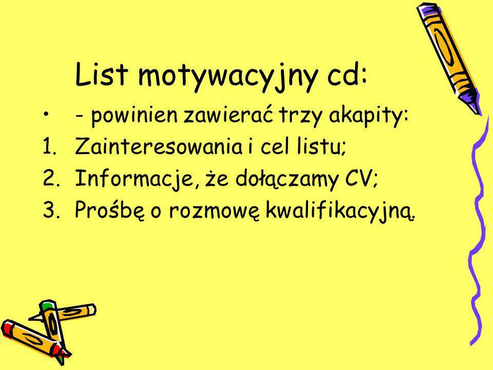 List motywacyjny cd: - powinien zawierać trzy akapity: 1.Zainteresowania i cel listu; 2.Informacje, że dołączamy CV; 3.Prośbę o rozmowę kwalifikacyjną.