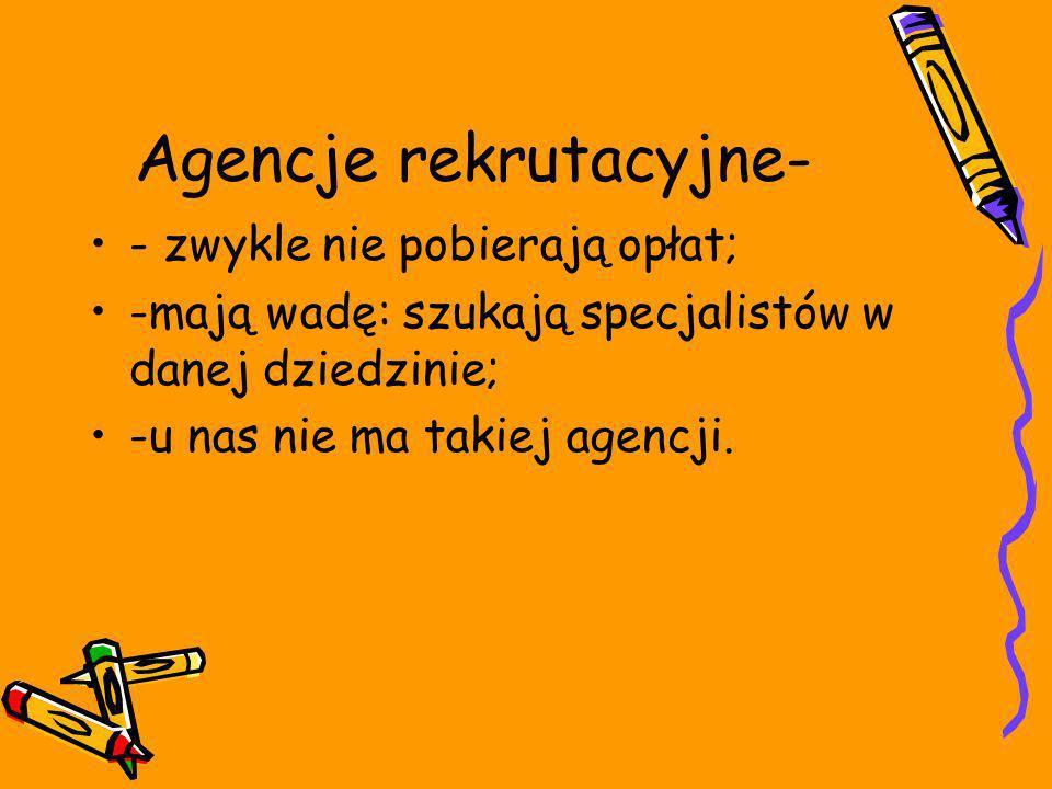 Agencje rekrutacyjne- - zwykle nie pobierają opłat; -mają wadę: szukają specjalistów w danej dziedzinie; -u nas nie ma takiej agencji.