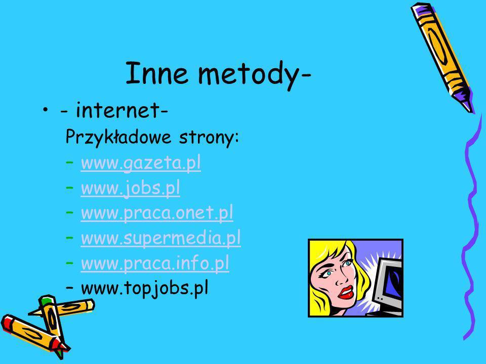 Inne metody- - internet- Przykładowe strony: –www.gazeta.plwww.gazeta.pl –www.jobs.plwww.jobs.pl –www.praca.onet.plwww.praca.onet.pl –www.supermedia.plwww.supermedia.pl –www.praca.info.plwww.praca.info.pl –www.topjobs.pl