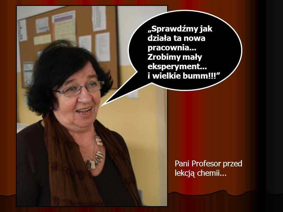 Sprawdźmy jak działa ta nowa pracownia... Zrobimy mały eksperyment... i wielkie bumm!!! Pani Profesor przed lekcją chemii...