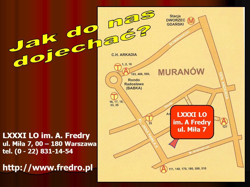 LXXXI LO im. A Fredry ul. Miła 7 LXXXI LO im. A. Fredry ul. Miła 7, 00 – 180 Warszawa tel. (0 - 22) 831-14-54 http://www.fredro.pl