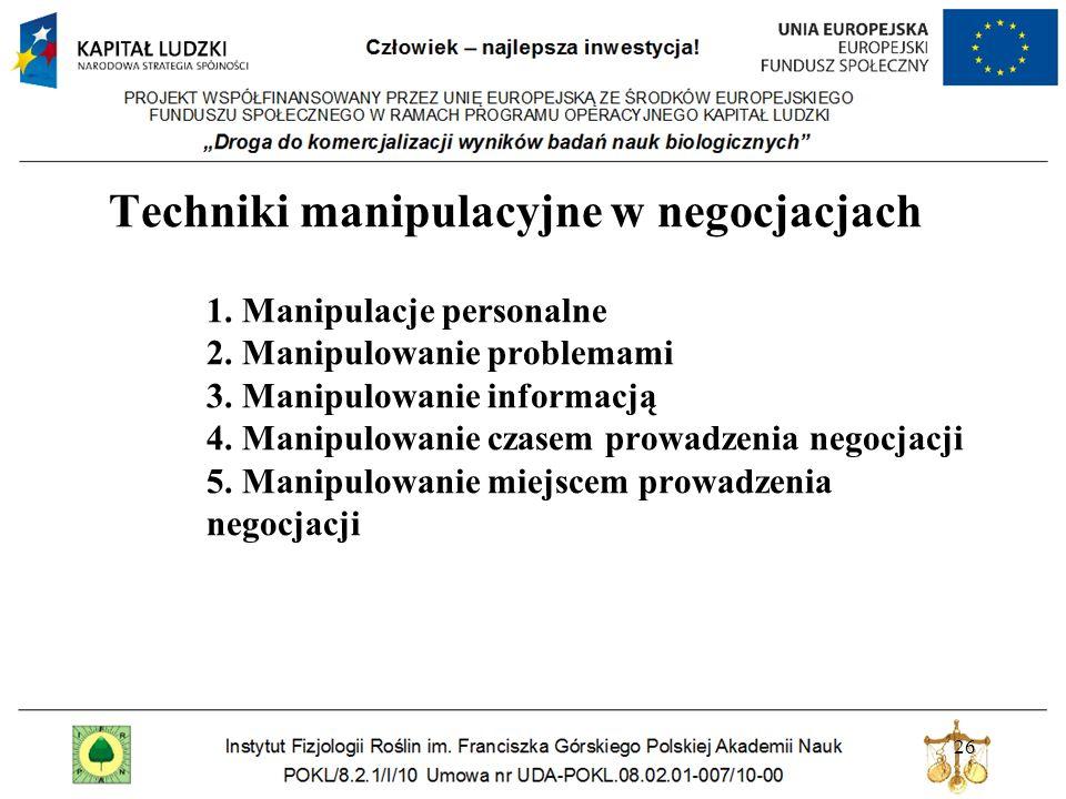 26 Techniki manipulacyjne w negocjacjach 1. Manipulacje personalne 2. Manipulowanie problemami 3. Manipulowanie informacją 4. Manipulowanie czasem pro