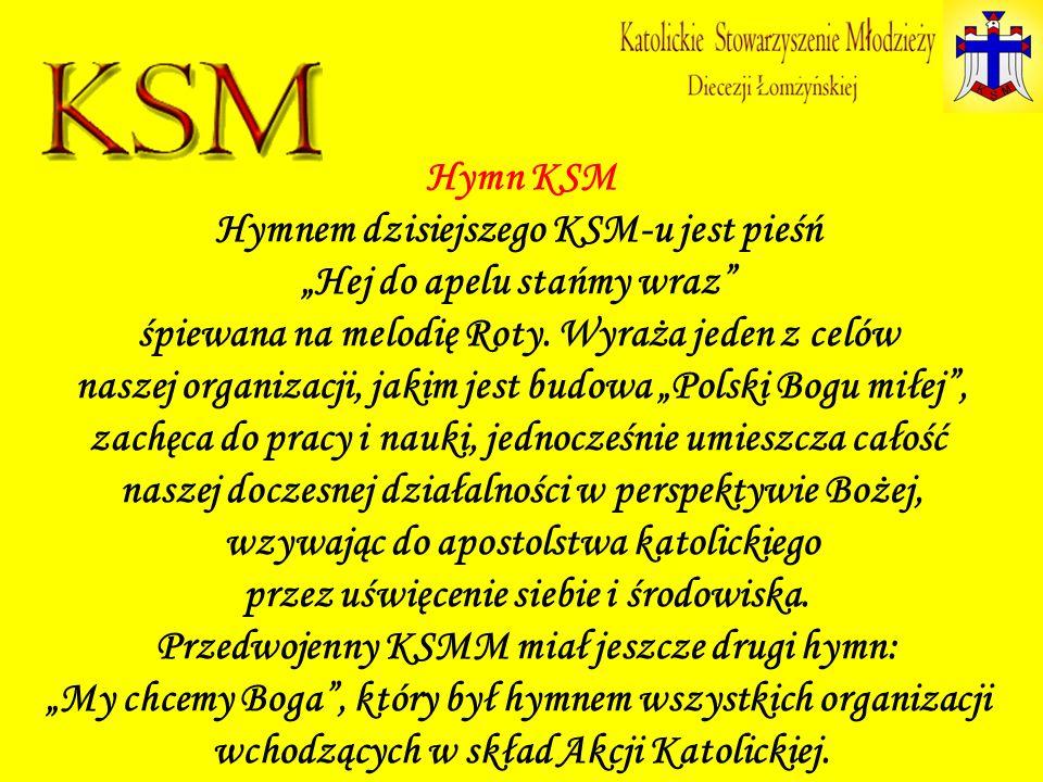 Hymn KSM Hymnem dzisiejszego KSM-u jest pieśń Hej do apelu stańmy wraz śpiewana na melodię Roty. Wyraża jeden z celów naszej organizacji, jakim jest b