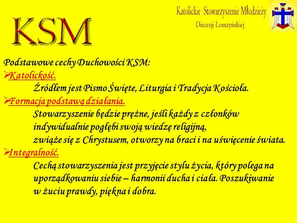 Podstawowe cechy Duchowości KSM: Katolickość. Źródłem jest Pismo Święte, Liturgia i Tradycja Kościoła. Formacja podstawą działania. Stowarzyszenie będ