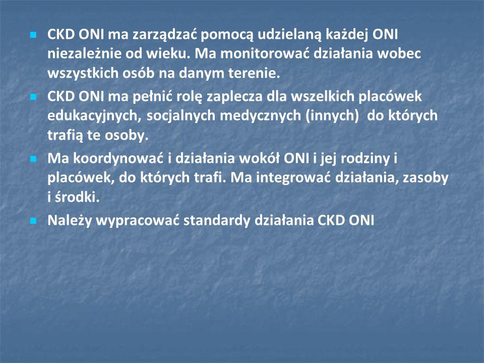 CKD ONI ma zarządzać pomocą udzielaną każdej ONI niezależnie od wieku. Ma monitorować działania wobec wszystkich osób na danym terenie. CKD ONI ma peł