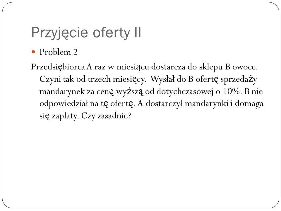 Przyjęcie oferty II Problem 2 Przedsi ę biorca A raz w miesi ą cu dostarcza do sklepu B owoce. Czyni tak od trzech miesi ę cy. Wysłał do B ofert ę spr