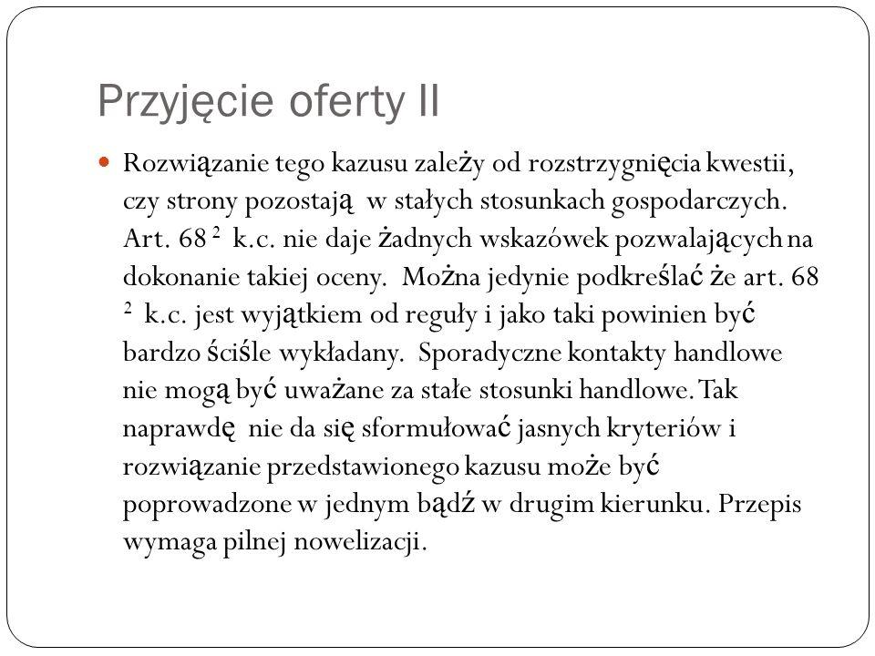 Przyjęcie oferty II Rozwi ą zanie tego kazusu zale ż y od rozstrzygni ę cia kwestii, czy strony pozostaj ą w stałych stosunkach gospodarczych. Art. 68