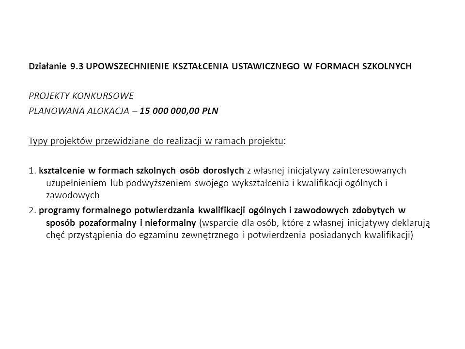 Działanie 9.3 UPOWSZECHNIENIE KSZTAŁCENIA USTAWICZNEGO W FORMACH SZKOLNYCH PROJEKTY KONKURSOWE PLANOWANA ALOKACJA – 15 000 000,00 PLN Typy projektów p