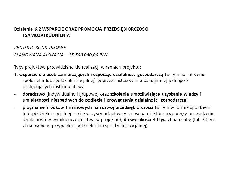 Działanie 6.2 WSPARCIE ORAZ PROMOCJA PRZEDSIĘBIORCZOŚCI I SAMOZATRUDNIENIA PROJEKTY KONKURSOWE PLANOWANA ALOKACJA – 15 500 000,00 PLN Typy projektów p