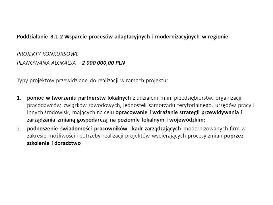 Poddziałanie 8.1.2 Wsparcie procesów adaptacyjnych i modernizacyjnych w regionie PROJEKTY KONKURSOWE PLANOWANA ALOKACJA – 2 000 000,00 PLN Typy projek
