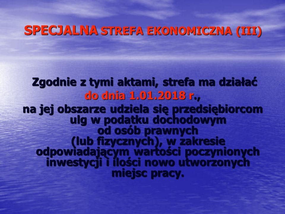 SPECJALNA STREFA EKONOMICZNA (III) Zgodnie z tymi aktami, strefa ma działać Zgodnie z tymi aktami, strefa ma działać do dnia 1.01.2018 r., na jej obsz