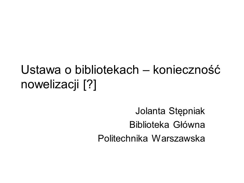 Ustawa o bibliotekach – konieczność nowelizacji [?] Jolanta Stępniak Biblioteka Główna Politechnika Warszawska