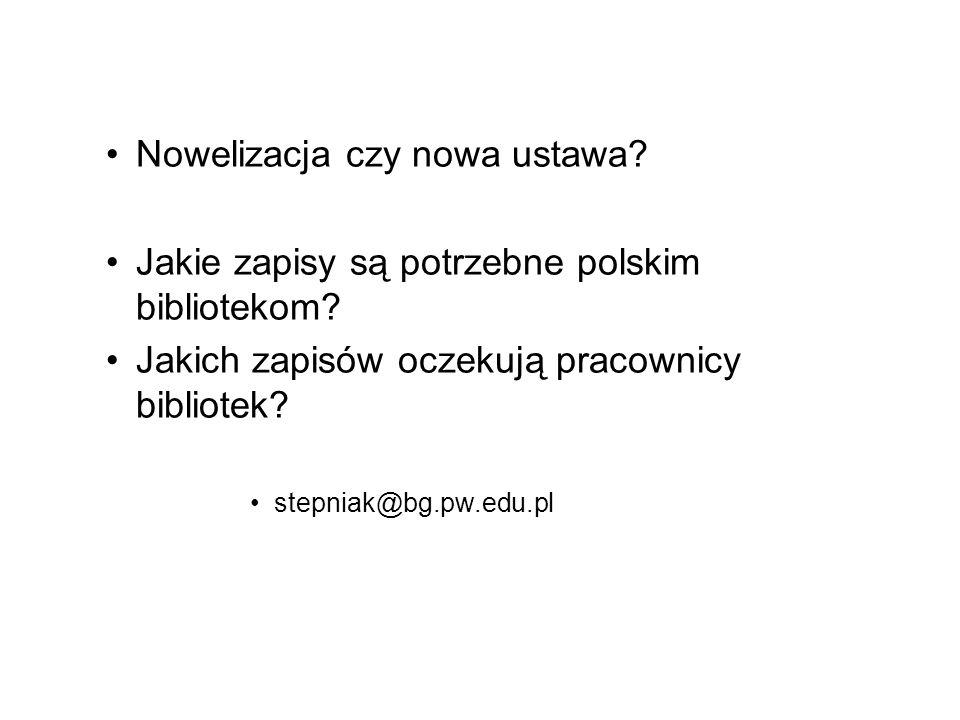 Nowelizacja czy nowa ustawa? Jakie zapisy są potrzebne polskim bibliotekom? Jakich zapisów oczekują pracownicy bibliotek? stepniak@bg.pw.edu.pl